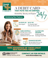 """FinancialPlusA DEBIT CARDCredit UnionTHAT PUTS YOU IN CONTROL24/7Accessibility, Security, and SupportIntroducing New Features:SUPPORT24 HOUR LIVE NO $1 FEECard support24For choosing """"debit""""when you use your cardACCESSIBILITYCARD CONTROLSALLPOINT ATMOn/Off control, instantNETWORKpending transactionnotifications and much more Surcharge-Free ATMS55,000 worldwideSECURITYENHANCED SECURITY$*Get text alerts from our livefraud monitoring systemTAKE ADVANTAGE OF THESE GREATNEW FEATURES TODAY!A ESIEXCESS SHARECONTACT US FOR DETAILS.www.financialplus.orgINSURANCEEQUAL HOUSINGOPPORTUNITYFederally insured by NCUA Financial Plus A DEBIT CARD Credit Union THAT PUTS YOU IN CONTROL 24/7 Accessibility, Security, and Support Introducing New Features: SUPPORT 24 HOUR LIVE NO $1 FEE Card support 24 For choosing """"debit"""" when you use your card ACCESSIBILITY CARD CONTROLS ALLPOINT ATM On/Off control, instant NETWORK pending transaction notifications and much more Surcharge-Free ATMS 55,000 worldwide SECURITY ENHANCED SECURITY $* Get text alerts from our live fraud monitoring system TAKE ADVANTAGE OF THESE GREAT NEW FEATURES TODAY! A ESIEXCESS SHARE CONTACT US FOR DETAILS. www.financialplus.org INSURANCE EQUAL HOUSING OPPORTUNITY Federally insured by NCUA"""