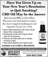 Have You Given Up onYour New Year's Resolutionto Quit Smoking?CBD Oil May be the AnswerBob Listecki RPh at Glen EllynPharmacy has had patients reportthey have stopped smoking pot andcigarettes in just one week. More CBD absorbed with Quick SilverBrand than competitorsSublingual (under the tongue) doseheld for 30 seconds Natural cannabinoids act to satisfysmoking urgesHigh bioavailability and rapid onsetOLORADO HEOAvailable in 30 ml $50 or 50ml $78.50More information at www.glenellynpharmacy.comOU GLEN ELLYN Hours: Mon-Fri 9am-6pm  Sat 9am-5pmT PHARMACYAn Integrative Health Center486 Roosevelt Rd, Glen Ellyn, IL 60137630-469-5200SM-CL1773249 Have You Given Up on Your New Year's Resolution to Quit Smoking? CBD Oil May be the Answer Bob Listecki RPh at Glen Ellyn Pharmacy has had patients report they have stopped smoking pot and cigarettes in just one week.  More CBD absorbed with Quick Silver Brand than competitors Sublingual (under the tongue) dose held for 30 seconds  Natural cannabinoids act to satisfy smoking urges High bioavailability and rapid onset OLORADO HEO Available in 30 ml $50 or 50ml $78.50 More information at www.glenellynpharmacy.com OU GLEN ELLYN Hours: Mon-Fri 9am-6pm  Sat 9am-5pm T PHARMACY An Integrative Health Center 486 Roosevelt Rd, Glen Ellyn, IL 60137 630-469-5200 SM-CL1773249