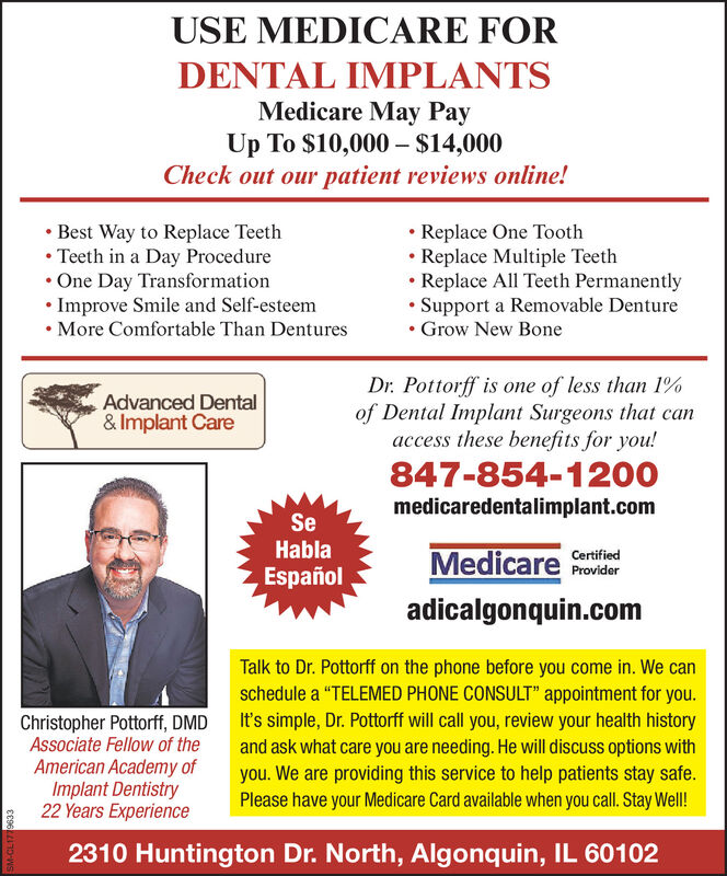 "USE MEDICARE FORDENTAL IMPLANTSMedicare May PayUp To $10,000  $14,000Check out our patient reviews online! Best Way to Replace Teeth Teeth in a Day Procedure One Day Transformation Improve Smile and Self-esteem More Comfortable Than Dentures Replace One Tooth Replace Multiple Teeth Replace All Teeth Permanently Support a Removable Denture Grow New BoneDr. Pottorff is one of less than 1%of Dental Implant Surgeons that canaccess these benefits for you!Advanced Dental& Implant Care847-854-1200medicaredentalimplant.comSeHablaMedicare ProviderCertifiedEspañoladicalgonquin.comChristopher Pottorff, DMDAssociate Fellow of theAmerican Academy ofImplant Dentistry22 Years ExperienceTalk to Dr. Pottorff on the phone before you come in. We canschedule a ""TELEMED PHONE CONSULT"" appointment for you.It's simple, Dr. Pottorff will call you, review your health historyand ask what care you are needing. He will discuss options withyou. We are providing this service to help patients stay safe.Please have your Medicare Card available when you call. Stay Well!2310 Huntington Dr. North, Algonquin, IL 60102SM-CL1779633 USE MEDICARE FOR DENTAL IMPLANTS Medicare May Pay Up To $10,000  $14,000 Check out our patient reviews online!  Best Way to Replace Teeth  Teeth in a Day Procedure  One Day Transformation  Improve Smile and Self-esteem  More Comfortable Than Dentures  Replace One Tooth  Replace Multiple Teeth  Replace All Teeth Permanently  Support a Removable Denture  Grow New Bone Dr. Pottorff is one of less than 1% of Dental Implant Surgeons that can access these benefits for you! Advanced Dental & Implant Care 847-854-1200 medicaredentalimplant.com Se Habla Medicare Provider Certified Español adicalgonquin.com Christopher Pottorff, DMD Associate Fellow of the American Academy of Implant Dentistry 22 Years Experience Talk to Dr. Pottorff on the phone before you come in. We can schedule a ""TELEMED PHONE CONSULT"" appointment for you. It's simple, Dr. Pottorff will call you, review your health history and ask what care you are needing. He will discuss options with you. We are providing this service to help patients stay safe. Please have your Medicare Card available when you call. Stay Well! 2310 Huntington Dr. North, Algonquin, IL 60102 SM-CL1779633"