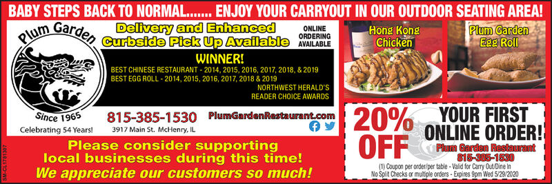 BABY STEPS BACK TO NORMAL. ENJOY YOUR CARRYOUT IN OUR OUTDOOR SEATING AREA!Plum GardenEgg Roll.....GardenDelivery and EnhancedCurbside Pick Up Available AVAILABLEPlumONLINEORDERINGHong KongChickenWINNER!BEST CHINESE RESTAURANT - 2014, 2015, 2016, 2017, 2018, & 2019BEST EGG ROLL - 2014, 2015, 2016, 2017, 2018 & 2019NORTHWEST HERALD'SREADER CHOICE AWARDS20% YOUR FIRSTONLINE ORDER!Since 1965815-385-1530 PlumGardenRestaurant.comCelebrating 54 Years!3917 Main St. McHenry, ILOFFPlease consider supportinglocal businesses during this time!We appreciate our customers so much!Plum Garden Restaurant815-385-1530(1) Coupon per order/per table - Valid for Carry Out/Dine InNo Split Checks or multiple orders - Expires 9pm Wed 5/29/2020 BABY STEPS BACK TO NORMAL. ENJOY YOUR CARRYOUT IN OUR OUTDOOR SEATING AREA! Plum Garden Egg Roll ..... Garden Delivery and Enhanced Curbside Pick Up Available AVAILABLE Plum ONLINE ORDERING Hong Kong Chicken WINNER! BEST CHINESE RESTAURANT - 2014, 2015, 2016, 2017, 2018, & 2019 BEST EGG ROLL - 2014, 2015, 2016, 2017, 2018 & 2019 NORTHWEST HERALD'S READER CHOICE AWARDS 20% YOUR FIRST ONLINE ORDER! Since 1965 815-385-1530 PlumGardenRestaurant.com Celebrating 54 Years! 3917 Main St. McHenry, IL OFF Please consider supporting local businesses during this time! We appreciate our customers so much! Plum Garden Restaurant 815-385-1530 (1) Coupon per order/per table - Valid for Carry Out/Dine In No Split Checks or multiple orders - Expires 9pm Wed 5/29/2020