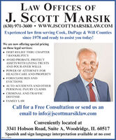 LAW OFFICES OFJ. SCOTT MARSIK(630) 971-3600  www.JSCOTTMARSIKLAW.COMExperienced law firm serving Cook, DuPage & Will Countiessince 1978 and ready to assist you today!We are now offering special pricingon these legal services: DEBT RELIEF THRU CHAPTER7 BANKRUPTCYAVOID PROBATE, PROTECTASSETS WITH LIVING TRUSTSAND POUR-OVER WILLS POWER OF ATTORNEY FORHEALTH CARE AND PROPERTY FORECLOSURES ANDEVICTIONSAUTO ACCIDENTS AND OTHERPERSONAL INJURY CLAIMS CRIMINAL AND TRAFFICDEFENSE FAMILY LAwCall for a Free Consultation or send us anemail to info@jscottmarsiklaw.comConveniently located at3341 Hobson Road, Suite A, Woodridge, IL 60517Spanish and sign language interpretation available at no costSM-CL1779976 LAW OFFICES OF J. SCOTT MARSIK (630) 971-3600  www.JSCOTTMARSIKLAW.COM Experienced law firm serving Cook, DuPage & Will Counties since 1978 and ready to assist you today! We are now offering special pricing on these legal services:  DEBT RELIEF THRU CHAPTER 7 BANKRUPTCY AVOID PROBATE, PROTECT ASSETS WITH LIVING TRUSTS AND POUR-OVER WILLS  POWER OF ATTORNEY FOR HEALTH CARE AND PROPERTY  FORECLOSURES AND EVICTIONS AUTO ACCIDENTS AND OTHER PERSONAL INJURY CLAIMS  CRIMINAL AND TRAFFIC DEFENSE  FAMILY LAw Call for a Free Consultation or send us an email to info@jscottmarsiklaw.com Conveniently located at 3341 Hobson Road, Suite A, Woodridge, IL 60517 Spanish and sign language interpretation available at no cost SM-CL1779976
