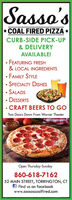 Sasso's COAL FIRED PIZZACURB-SIDE PICK-UP& DELIVERYAVAILABLE! FEATURING FRESH& LOCAL INGREDIENTSFAMILY STYLESPECIALTY DISHES SALADS DESSERTS CRAFT BEERS TO GOTwo Doors Down From Warner TheaterOpen Thursday-Sunday860-618-716252 MAIN STREET, TORRINGTON, CTf Find us on facebookwww.sassoscoalfired.com Sasso's  COAL FIRED PIZZA CURB-SIDE PICK-UP & DELIVERY AVAILABLE!  FEATURING FRESH & LOCAL INGREDIENTS FAMILY STYLE SPECIALTY DISHES  SALADS  DESSERTS  CRAFT BEERS TO GO Two Doors Down From Warner Theater Open Thursday-Sunday 860-618-7162 52 MAIN STREET, TORRINGTON, CT f Find us on facebook www.sassoscoalfired.com