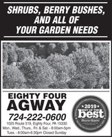 SHRUBS, BERRY BUSHES,AND ALL OFYOUR GARDEN NEEDSEIGHTY FOURAGWAY724-222-060o (bestOfficial*2019*BEST OF THE1025 Route 519, Eighty Four, PA 15330Mon., Wed., Thurs., Fri. & Sat. - 8:00am-5pmTues. - 8:00am-6:30pm Closed SundayObserver-ReporterServing Ourobsarvor-roportar comnity Since 1808munity's Choice Awards .Reporte SHRUBS, BERRY BUSHES, AND ALL OF YOUR GARDEN NEEDS EIGHTY FOUR AGWAY 724-222-060o (best Official *2019* BEST OF THE 1025 Route 519, Eighty Four, PA 15330 Mon., Wed., Thurs., Fri. & Sat. - 8:00am-5pm Tues. - 8:00am-6:30pm Closed Sunday Observer-Reporter Serving Our obsarvor-roportar com nity Since 1808 munity's Choice Awards . Reporte
