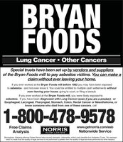 """BRYANFOODSLung Cancer  Other CancersSpecial trusts have been set up by vendors and suppliersof the Bryan Foods mill to pay asbestos victims. You can make aclaim without ever leaving your home.If you ever worked at the Bryan Foods mill before 1982 you may have been exposedto asbestos - and not even know it. You could be entitled to multiple cash settlements withouteven leaving your house, going to court, or filing a lawsuit.If you ever worked at the Bryan Foods mill, you were likely exposed toasbestos. If you have been diagnosed with Lung Cancer (even if you are a smoker) - orEsophageal, Laryngeal, Pharyngeal, Stomach, Colon, Rectal Cancer or Mesothelioma, orknow someone who died from one of these cancers, call1-800-478-9578www.getnorris.com/asbNationwide ServiceFree ClaimsAnalysisNORRISINJURY LAWYERSBirmingham, Alabama attorney Robert Norris helps injured claimants, nationwide, collect cash benefits from Asbestos Trusts. """"No represen-tation is made that the quality of legal services to be performed is greater than the quality of legal services performed by other lawyers."""" BRYAN FOODS Lung Cancer  Other Cancers Special trusts have been set up by vendors and suppliers of the Bryan Foods mill to pay asbestos victims. You can make a claim without ever leaving your home. If you ever worked at the Bryan Foods mill before 1982 you may have been exposed to asbestos - and not even know it. You could be entitled to multiple cash settlements without even leaving your house, going to court, or filing a lawsuit. If you ever worked at the Bryan Foods mill, you were likely exposed to asbestos. If you have been diagnosed with Lung Cancer (even if you are a smoker) - or Esophageal, Laryngeal, Pharyngeal, Stomach, Colon, Rectal Cancer or Mesothelioma, or know someone who died from one of these cancers, call 1-800-478-9578 www.getnorris.com/asb Nationwide Service Free Claims Analysis NORRIS INJURY LAWYERS Birmingham, Alabama attorney Robert Norris helps injured claimants, nationwide, """