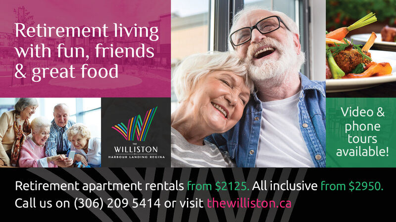 Retirement livingwith fun, friends& great foodLet's havelunch.Calltoday!WILLISTONHARBOUR LANDING REGINARetirement apartment rentals from $2125. All inclusive from $2950.Call us on (306) 209 5414 or visit thewilliston.ca Retirement living with fun, friends & great food Let's have lunch. Call today! WILLISTON HARBOUR LANDING REGINA Retirement apartment rentals from $2125. All inclusive from $2950. Call us on (306) 209 5414 or visit thewilliston.ca