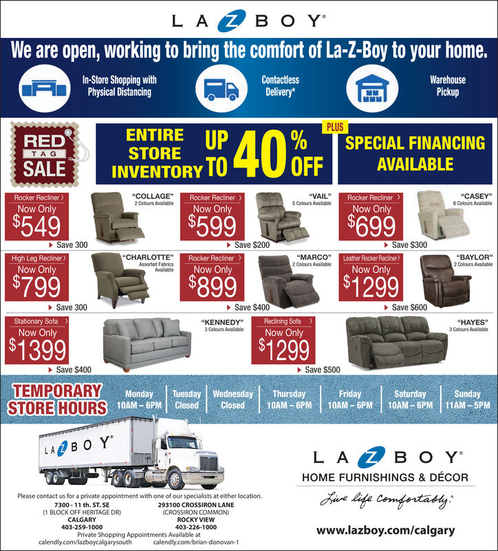"""L A Z B O YWe are open, working to bring the comfort of La-Z-Boy to your home.In-Store Shopping withA Physical DisancingContactiessWarehouseDelivery*PickupPLUSENTIRE UPREDSPECIAL FINANCINGSTORETAGINVENTORY TO 40 oFFSALEAVAILABLERocker Reciner)Now OnlyRocker Recliner>Now Only""""VAIL""""5 Colours AvailableRocker ReclinerNow Only""""COLLAGE""""""""CASEY""""6 Colours Available2 Colours Available$549$599$699Save 300High Leg Recliner>Now OnlySave $200Rocker ReclinerNow Only> Save $300Leather Rocker Reciner>Now Only""""CHARLOTTE""""""""MARCO""""2 Colours Available""""BAYLOR""""2 Colours AvailableAssorted FabricsAvailable$799$899$1299> Save $400Reclining Sofa >Now OnlySave 300 Save $600Stationary SofaNow Only""""KENNEDY""""3 Colours Available""""HAYES""""3 Colours Available$1399$1299> Save $400 Save $500TEMPORARYSTORE HOURS 10AM  6PMMondayTuesday WednesdayFridayThursday10AM - 6PMSaturdaySunday10AM  6PM 11AM - SPMClosed10AM - 6PMLABO YLA Z B 'HOME FURNISHINGS & DÉCORJive life Comfortably:Please contact us for a private appointment with one of our specialists at either location.7300 - 11 th. ST. SE(1 BLOCK OFF HERITAGE DR)CALGARY293100 CROSSIRON LANE(CROSSIRON COMMON)ROCKY VIEW403-259-1000403-226-1000www.lazboy.com/calgaryPrivate Shopping Appointments Available atcalendly.com/lazboycalgarysouthcalendly.com/brian-donovan-1 L A Z B O Y We are open, working to bring the comfort of La-Z-Boy to your home. In-Store Shopping with A Physical Disancing Contactiess Warehouse Delivery* Pickup PLUS ENTIRE UP RED SPECIAL FINANCING STORE TAG INVENTORY TO 40 oFF SALE AVAILABLE Rocker Reciner) Now Only Rocker Recliner> Now Only """"VAIL"""" 5 Colours Available Rocker Recliner Now Only """"COLLAGE"""" """"CASEY"""" 6 Colours Available 2 Colours Available $549 $599 $699 Save 300 High Leg Recliner> Now Only Save $200 Rocker Recliner Now Only > Save $300 Leather Rocker Reciner> Now Only """"CHARLOTTE"""" """"MARCO"""" 2 Colours Available """"BAYLOR"""" 2 Colours Available Assorted Fabrics Available $799 $899 $1299 > Save $400 Reclining Sofa > Now Only Save 300  Save $600 Stati"""