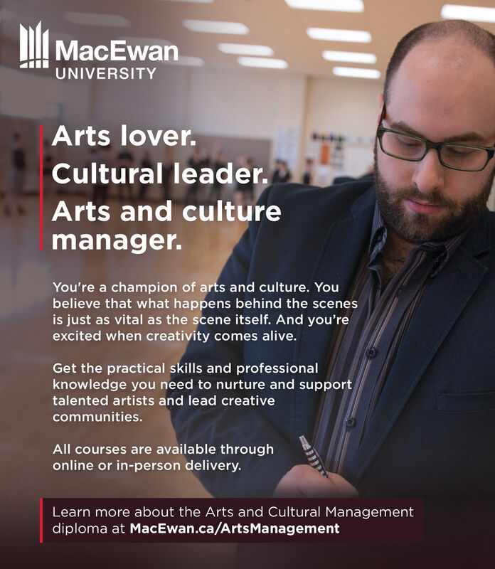 MacEwanUNIVERSITYArts lover.Cultural leader.Arts and culturemanager.You're a champion of arts and culture. Youbelieve that what happens behind the scenesis just as vital as the scene itself. And you'reexcited when creativity comes alive.Get the practical skills and professionalknowledge you need to nurture and supporttalented artists and lead creativecommunities.All courses are available throughonline or in-person delivery.Learn more about the Arts and Cultural Managementdiploma at MacEwan.ca/ArtsManagement MacEwan UNIVERSITY Arts lover. Cultural leader. Arts and culture manager. You're a champion of arts and culture. You believe that what happens behind the scenes is just as vital as the scene itself. And you're excited when creativity comes alive. Get the practical skills and professional knowledge you need to nurture and support talented artists and lead creative communities. All courses are available through online or in-person delivery. Learn more about the Arts and Cultural Management diploma at MacEwan.ca/ArtsManagement
