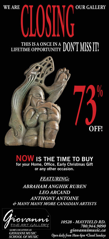 """CLOSING""""WE AREOUR GALLERYTHIS IS A ONCE IN ALIFETIME OPPORTUNITY DONT MISS IT!73%OFF!NOW IS THE TIME TO BUYfor your Home, Office, Early Christmas Giftor any other occasion.FEATURING:ABRAHAM ANGHIK RUBENLEO ARCANDTHONYANTOINE& MANY MANY MORE CANADIAN ARTISTSGiovanni10528 - MAYFIELD RD.780.944.9090giovannimusic.caOpen daily from 10am-6pm Closed SundaysEINE ART GALLERYSAME LOCATION ASGIOVANNI MUSICSCHOOL OF MUSIC CLOSING"""" WE ARE OUR GALLERY THIS IS A ONCE IN A LIFETIME OPPORTUNITY DONT MISS IT! 73 % OFF! NOW IS THE TIME TO BUY for your Home, Office, Early Christmas Gift or any other occasion. FEATURING: ABRAHAM ANGHIK RUBEN LEO ARCAND THONYANTOINE & MANY MANY MORE CANADIAN ARTISTS Giovanni 10528 - MAYFIELD RD. 780.944.9090 giovannimusic.ca Open daily from 10am-6pm Closed Sundays EINE ART GALLERY SAME LOCATION AS GIOVANNI MUSIC SCHOOL OF MUSIC"""
