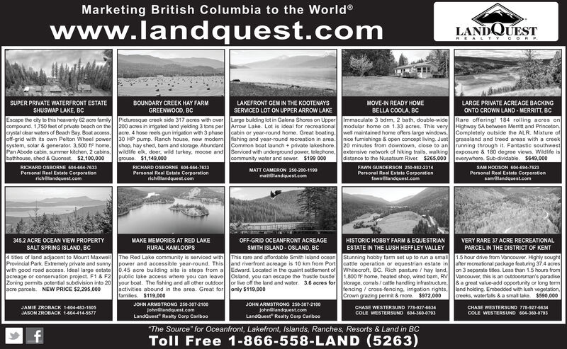 "Marketing British Columbia to the Worldwww.landquest.comLANDQUESTREAL TYC ORP.SUPER PRIVATE WATERFRONT ESTATESHUSWAP LAKE, BCBOUNDARY CREEK HAY FARMGREENWOOD, BCLAKEFRONT GEM IN THE KOOTENAYSMOVE-IN READY HOMEBELLA COOLA, BCLARGE PRIVATE ACREAGE BACKINGSERVICED LOT ON UPPER ARROW LAKEONTO CROWN LAND - MERRITT, BCEscape the city to this heavenly 62 acre family Picturesque creek side 317 acres with over Large bulding lot in Galena Shores on Upper Immaculate 3 bdrm, 2 bath, double-wide Rare offering! 184 rolling acres oncompound. 1,75s0 feet of private beach on the 200 acres in irigated land yielding 3 tons per Arrow Lake. Lot is ideal for recreational modular home on 1.33 acres. This very Highway SA between Merritt and Princeton.crystal clear waters of Beach Bay. Boat access, acre. 4 hose reels gun imigation with 3 phase cabin or year-round home. Great boating. well maintained home offers large windows. Completely outside the ALR. Mixture ofoff-grid with its own Pelton Wheel power 30 HP pump. Ranch house, new modern fishing and year-round recreation in area. Inice furnishings & open concept living. Just grassland and treed areas with a creeksystem, solar & generator. 3,500 f home. shop, hay shed, bam and storage. Abundant Common boat launch + private lakeshore. 20 minutes from downtown, close to an running through it. Fantastic southwestPan Abode cabin, summer kitchen, 2 cabins. wildife elk, deer, wild turkey, moose and Serviced with underground power, telephone, lextensive network of hiking trails, walking exposure & 180 degree views. Wildife isbathhouse, shed & Quonset $2,100,000groune. $1,149,.000community water and sewer, $199 000distance to the Nusatsum River. $265.000 everywhere. Sub-dividable. $649,000RICHARD OSBORNE 604-664-7633RICHARD OSBORNE 604-664-7633FAWN GUNDERSON 250-982-2314SAM HODSON 604-694-7623MATT CAMERON 250-200-1199Personal Real Estate Corporationrichalandquest.comPersonal Real Estate Corporationrichalandquest.comPersonal Real Estate Corporationfawnelandquest.comPersonal Real Estate Corporationsamtandquest.commattelandquest.com345.2 ACRE OCEAN VIEW PROPERTYMAKE MEMORIES AT RED LAKERURAL KAMLOOPSOFF-GRID OCEANFRONT ACREAGEHISTORIC HOBBY FARM & EQUESTRIANESTATE IN THE LUSH HEFFLEY VALLEYVERY RARE 37 ACRE RECREATIONALSALT SPRING ISLAND, BCSMITH ISLAND - OSLAND, BCPARCEL IN THE DISTRICT OF KENT1.5 hour drive from Vancouver. Highly soughtafter recreational package featuring 37.4 acreson 3 separate titles. Less than 1.5 hours fromacreage or conservation project. F1 & F2 public lake access where you can leave Osland, you can escape the hustle bustle 1,800 f home, heated shop, wired bam, RV Vancouver, this is an outdoorsman's paradiseZoning pemits potential subdivision into 20 your boat. The fishing and all other outdoor Jor live off the land and water. 3.6 acres for storage, corrals / cattle handling infrastructure. & a great value-add opportunity or long temfencing / cross-fencing, irrigation rights. land holding. Embedded with lush vegetation.creeks, waterfalls & a small lake. $590,0004 titles of land adjacent to Mount MaxwellProvincial Park. Extremely private and sunnywith good road access. Ideal large estate 0.45 acre building site is steps from a Edward. Located in the quaint settlement of Whitecroft, BC. Rich pasture / hay land,The Red Lake community is serviced with This rare and affordable Smith Island ocean Stunning hobby fam set up to run a smalpower and accessible year-round. This and riverfront acreage is 10 km from Port cattle operation or equestrian estate inactivities abound in the area. Great for only $119,000families. $119.000acre parcels. NEW PRICE $2,295,000Crown grazing permit & more. $972,000JOHN ARMSTRONG 250-307-2100JOHN ARMSTRONG 250-307-2100JAMIE ZROBACK 1604-483-1605CHASE WESTERSUND 778-927-634CHASE WESTERSUND 778-927-6634johnalandquest.comLandQuest Realty Corp Cariboojohnatandquest.comLandQuest"" Realty Corp CaribooJASON ZROBACK 1404-414-5577COLE WESTERSUND 604-360-0793COLE WESTERSUND 604-360-0793""The Source"" for Oceanfront, Lakefront, Islands, Ranches, Resorts & Land in BCfToll Free 1-866-558-LAND (5263) Marketing British Columbia to the World www.landquest.com LANDQUEST REAL TYC ORP. SUPER PRIVATE WATERFRONT ESTATE SHUSWAP LAKE, BC BOUNDARY CREEK HAY FARM GREENWOOD, BC LAKEFRONT GEM IN THE KOOTENAYS MOVE-IN READY HOME BELLA COOLA, BC LARGE PRIVATE ACREAGE BACKING SERVICED LOT ON UPPER ARROW LAKE ONTO CROWN LAND - MERRITT, BC Escape the city to this heavenly 62 acre family Picturesque creek side 317 acres with over Large bulding lot in Galena Shores on Upper Immaculate 3 bdrm, 2 bath, double-wide Rare offering! 184 rolling acres on compound. 1,75s0 feet of private beach on the 200 acres in irigated land yielding 3 tons per Arrow Lake. Lot is ideal for recreational modular home on 1.33 acres. This very Highway SA between Merritt and Princeton. crystal clear waters of Beach Bay. Boat access, acre. 4 hose reels gun imigation with 3 phase cabin or year-round home. Great boating. well maintained home offers large windows. Completely outside the ALR. Mixture of off-grid with its own Pelton Wheel power 30 HP pump. Ranch house, new modern fishing and year-round recreation in area. Inice furnishings & open concept living. Just grassland and treed areas with a creek system, solar & generator. 3,500 f home. shop, hay shed, bam and storage. Abundant Common boat launch + private lakeshore. 20 minutes from downtown, close to an running through it. Fantastic southwest Pan Abode cabin, summer kitchen, 2 cabins. wildife elk, deer, wild turkey, moose and Serviced with underground power, telephone, lextensive network of hiking trails, walking exposure & 180 degree views. Wildife is bathhouse, shed & Quonset $2,100,000 groune. $1,149,.000 community water and sewer, $199 000 distance to the Nusatsum River. $265.000 everywhere. Sub-dividable. $649,000 RICHARD OSBORNE 604-664-7633 RICHARD OSBORNE 604-664-7633 FAWN GUNDERSON 250-982-2314 SAM HODSON 604-694-7623 MATT CAMERON 250-200-1199 Personal Real Estate Corporation richalandquest.com Personal Real Estate Corporation richalandquest.com Personal Real Estate Corporation fawnelandquest.com Personal Real Estate Corporation samtandquest.com mattelandquest.com 345.2 ACRE OCEAN VIEW PROPERTY MAKE MEMORIES AT RED LAKE RURAL KAMLOOPS OFF-GRID OCEANFRONT ACREAGE HISTORIC HOBBY FARM & EQUESTRIAN ESTATE IN THE LUSH HEFFLEY VALLEY VERY RARE 37 ACRE RECREATIONAL SALT SPRING ISLAND, BC SMITH ISLAND - OSLAND, BC PARCEL IN THE DISTRICT OF KENT 1.5 hour drive from Vancouver. Highly sought after recreational package featuring 37.4 acres on 3 separate titles. Less than 1.5 hours from acreage or conservation project. F1 & F2 public lake access where you can leave Osland, you can escape the hustle bustle 1,800 f home, heated shop, wired bam, RV Vancouver, this is an outdoorsman's paradise Zoning pemits potential subdivision into 20 your boat. The fishing and all other outdoor Jor live off the land and water. 3.6 acres for storage, corrals / cattle handling infrastructure. & a great value-add opportunity or long tem fencing / cross-fencing, irrigation rights. land holding. Embedded with lush vegetation. creeks, waterfalls & a small lake. $590,000 4 titles of land adjacent to Mount Maxwell Provincial Park. Extremely private and sunny with good road access. Ideal large estate 0.45 acre building site is steps from a Edward. Located in the quaint settlement of Whitecroft, BC. Rich pasture / hay land, The Red Lake community is serviced with This rare and affordable Smith Island ocean Stunning hobby fam set up to run a smal power and accessible year-round. This and riverfront acreage is 10 km from Port cattle operation or equestrian estate in activities abound in the area. Great for only $119,000 families. $119.000 acre parcels. NEW PRICE $2,295,000 Crown grazing permit & more. $972,000 JOHN ARMSTRONG 250-307-2100 JOHN ARMSTRONG 250-307-2100 JAMIE ZROBACK 1604-483-1605 CHASE WESTERSUND 778-927-634 CHASE WESTERSUND 778-927-6634 johnalandquest.com LandQuest Realty Corp Cariboo johnatandquest.com LandQuest"" Realty Corp Cariboo JASON ZROBACK 1404-414-5577 COLE WESTERSUND 604-360-0793 COLE WESTERSUND 604-360-0793 ""The Source"" for Oceanfront, Lakefront, Islands, Ranches, Resorts & Land in BC f Toll Free 1-866-558-LAND (5263)"