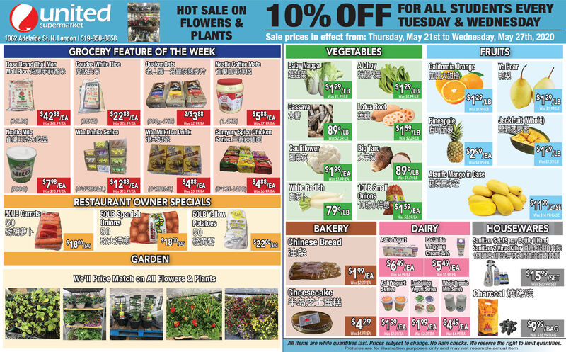 unitedFOR ALL STUDENTS EVERYHOT SALE ONFLOWERS &PLANTS10% OFF TUESDAY &WEDNESDAYsupermarketSale prices in effect from: Thursday, May 21st to Wednesday, May 27th, 20201062 Adelaide St. N. London 1519-850-8858GROCERY FEATURE OF THE WEEKQuaker OatsVEGETABLESFRUITSRose Brand Thal MonMall Rice T ENEESNestle Coffee MatoBaby NappaGoudas White RicaAChayCalifornia OrangeYa Pear$12 L8LBCassavaLotus RootW$42 EA$228 EA25380PineapoleJackfruft (Whole)NARIOSamyarySplce ChickenSeriesWa SRAM TAM S EAW $7.9EA89 LBNestlo MiloVita Driiks SeriesVita MilkTe DihkCauliflowerBig Taro$2 EAMELO$79 EA$1 EA89 LB Ataulifo MangonCase$1200 EA$48 EAWa SA88White Radish1OLB SmallOnionsWn SIO EAM SS.EARESTAURANT OWNER SPECIALS5OLB SpanishOnions5079 L8$159 EA50LB Carrots5050LB YellowPotatoes50WSNCAEW SREABAKERYDAIRYHOUSEWARES$220 Chinese BreadLectintiaWhippingCramSSanitizer SehiSprayBotle EandSanitiker2 Vius Kileraen$18$18GARDEN$66 EA$5.5 EA$15 SETWe'l Price Match on All Flowers & PlantsAsl Yogurt lSeriesWhole Oranteea CharcoalW 520 SETCheesecake$429 $18 EA $1EA $4 EA$199BAGWa 54MEAAl items are while quantities last. Prices subject to change. No Rain checks. We reserve the right to limit quantities.Potures are for ustration purposes only and may not resemble actual tem. united FOR ALL STUDENTS EVERY HOT SALE ON FLOWERS & PLANTS 10% OFF TUESDAY &WEDNESDAY supermarket Sale prices in effect from: Thursday, May 21st to Wednesday, May 27th, 2020 1062 Adelaide St. N. London 1519-850-8858 GROCERY FEATURE OF THE WEEK Quaker Oats  VEGETABLES FRUITS Rose Brand Thal Mon Mall Rice T ENEES Nestle Coffee Mato Baby Nappa Goudas White Rica AChay California Orange Ya Pear $12 L8 LB Cassava Lotus Root W $42 EA $228 EA 25380 Pineapole Jackfruft (Whole) NARIO SamyarySplce Chicken Series Wa SRA M TA M S EA W $7.9EA 89 LB Nestlo Milo  Vita Driiks Series Vita MilkTe Dihk Cauliflower Big Taro $2 EA MELO $79 EA $1 EA 89 LB Ataulifo MangonCase $1200 EA $48 EA Wa SA 88 White Radish 1OLB Small Onions Wn SIO EA M SS.EA RESTAURANT 