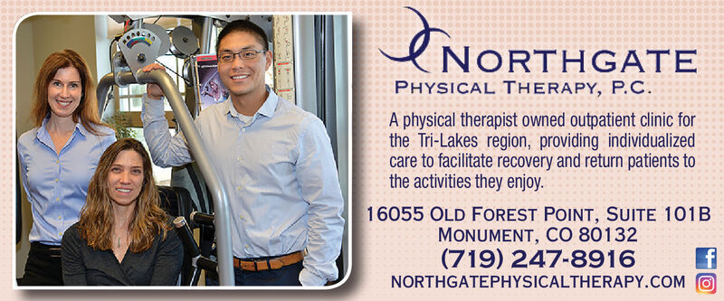 eNORTHGATEPHYSICAL THERAPY, P.C.A physical therapist owned outpatient clinic forthe Tri-Lakes region, providing individualizedcare to facilitate recovery and return patients tothe activities they enjoy.16055 OLD FOREST POINT, SUITE 101BMONUMENT, CO 80132(719) 247-8916NORTHGATEPHYSICALTHERAPY.COM eNORTHGATE PHYSICAL THERAPY, P.C. A physical therapist owned outpatient clinic for the Tri-Lakes region, providing individualized care to facilitate recovery and return patients to the activities they enjoy. 16055 OLD FOREST POINT, SUITE 101B MONUMENT, CO 80132 (719) 247-8916 NORTHGATEPHYSICALTHERAPY.COM