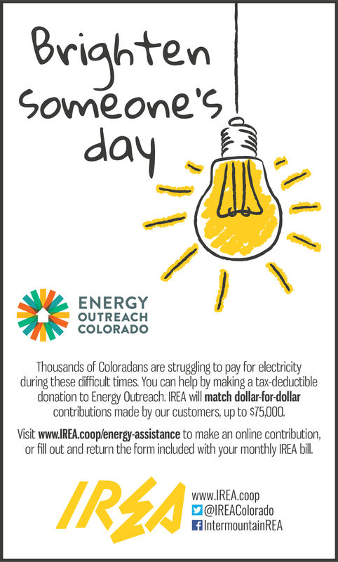 BrightenSoméone'sdayENERGYOUTREACHCOLORADOThousands of Coloradans are struggling to pay for electricityduring these difficult times. You can help by making a tax-deductibledonation to Energy Outreach. IREA will match dollar-for-dollarcontributions made by our customers, up to $75,000.Visit www.IREA.coop/energy-assistance to make an online contribution,or fill out and return the form included with your monthly IREA bil.IREAwww.IREA.coopM@IREAColoradoFlntermountainREA Brighten Soméone's day ENERGY OUTREACH COLORADO Thousands of Coloradans are struggling to pay for electricity during these difficult times. You can help by making a tax-deductible donation to Energy Outreach. IREA will match dollar-for-dollar contributions made by our customers, up to $75,000. Visit www.IREA.coop/energy-assistance to make an online contribution, or fill out and return the form included with your monthly IREA bil. IREA www.IREA.coop M@IREAColorado FlntermountainREA