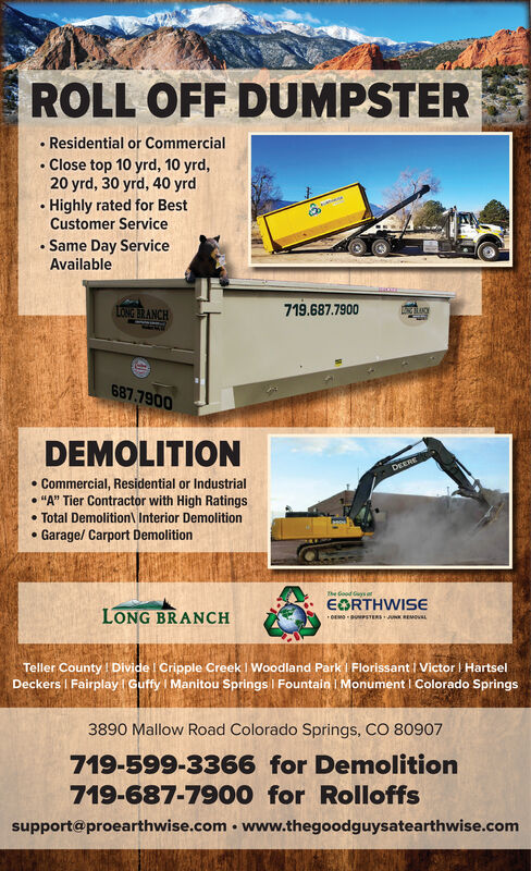 "ROLL OFF DUMPSTER Residential or CommercialClose top 10 yrd, 10 yrd,20 yrd, 30 yrd, 40 yrd Highly rated for BestCustomer Service Same Day ServiceAvailableTONGANCH719.687.7900CHACK687.7900DEMOLITIONDEERE Commercial, Residential or Industrial ""A"" Tier Contractor with High Ratings Total Demolition\ Interior DemolitionGarage/ Carport DemolitionThe Good Guys etEGRTHWISELONG BRANCHDEMO OPSTERS KREMOULTeller County ! Divide I Cripple Creek I Woodland Park I Florissant I Victor I HartselDeckers I Fairplay Guffy I Manitou Springs I Fountain i Monument I Colorado Springs3890 Mallow Road Colorado Springs, CO 80907719-599-3366 for Demolition719-687-7900 for Rolloffssupport@proearthwise.com  www.thegoodguysatearthwise.com ROLL OFF DUMPSTER  Residential or Commercial Close top 10 yrd, 10 yrd, 20 yrd, 30 yrd, 40 yrd  Highly rated for Best Customer Service  Same Day Service Available TONGANCH 719.687.7900 CHACK 687.7900 DEMOLITION DEERE  Commercial, Residential or Industrial  ""A"" Tier Contractor with High Ratings  Total Demolition\ Interior Demolition Garage/ Carport Demolition The Good Guys et EGRTHWISE LONG BRANCH DEMO OPSTERS KREMOUL Teller County ! Divide I Cripple Creek I Woodland Park I Florissant I Victor I Hartsel Deckers I Fairplay Guffy I Manitou Springs I Fountain i Monument I Colorado Springs 3890 Mallow Road Colorado Springs, CO 80907 719-599-3366 for Demolition 719-687-7900 for Rolloffs support@proearthwise.com  www.thegoodguysatearthwise.com"
