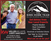"SINCE 1997THESIMS HOME TEAMSELLING COLORADO DREAM HOMESGet Advice fromYour Local Experts- Property Valuation- Buyer ConsultationHome PrepkwkWKELLERWILLIAMS. Hundreds of Satisfied ClientsCLIENTS' CHOICE REALTY107 Sundial Dr, Suite AWoodland Park CO 80863Text ""Help"" to 719-339-6795to get startedWhat can we do for you?Each office is independently owned & operated. SINCE 1997 THE SIMS HOME TEAM SELLING COLORADO DREAM HOMES Get Advice from Your Local Experts - Property Valuation - Buyer Consultation Home Prep kw kW KELLERWILLIAMS. Hundreds of Satisfied Clients CLIENTS' CHOICE REALTY 107 Sundial Dr, Suite A Woodland Park CO 80863 Text ""Help"" to 719-339-6795 to get started What can we do for you? Each office is independently owned & operated."