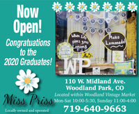 Now pen!A S S2 O 2 OWhen Lifegives youLemonsMakeCongratuationsto the2020 Graduates!Lemonade!WHENLIFE GETS SOURSweetenKindnessIT WITHWP:Fresh SqucezeilLEMONADEClss of2020100NATU110 W. Midland Ave.Woodland Park, COLocated within Woodland Vintage MarketMiss PrissMon-Sat 10:00-5:30, Sunday 11:00-4:00719-640-9663Locally owned and operated Now       pen! A S S 2 O 2 O When Life gives you Lemons Make Congratuations to the 2020 Graduates! Lemonade! WHEN LIFE GETS SOUR Sweeten Kindness IT WITH WP: Fresh Squcezeil LEMONADE Clss of 2020 100 NATU 110 W. Midland Ave. Woodland Park, CO Located within Woodland Vintage Market Miss Priss Mon-Sat 10:00-5:30, Sunday 11:00-4:00 719-640-9663 Locally owned and operated