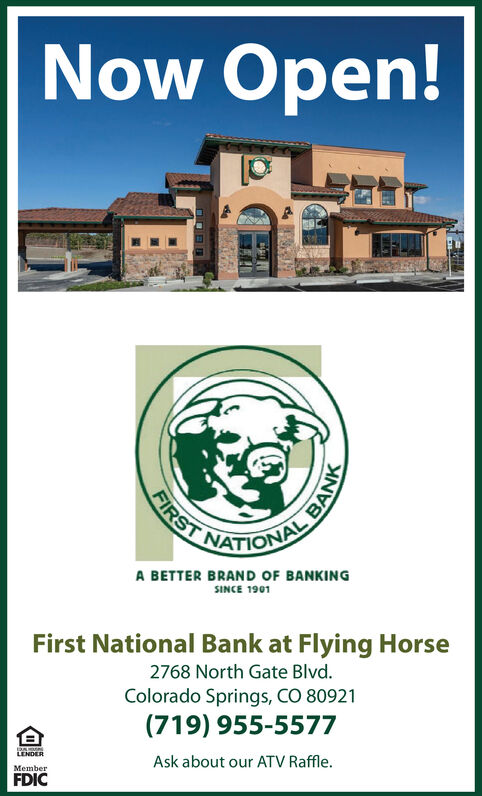 Now Open!FIRSTONALA BETTER BRAND OF BANKINGSINCE 1901First National Bank at Flying Horse2768 North Gate Blvd.Colorado Springs, CO 80921(719) 955-5577PANLENDERAsk about our ATV Raffle.MemberFDICBANK Now Open! FIRST ONAL A BETTER BRAND OF BANKING SINCE 1901 First National Bank at Flying Horse 2768 North Gate Blvd. Colorado Springs, CO 80921 (719) 955-5577 PAN LENDER Ask about our ATV Raffle. Member FDIC BANK