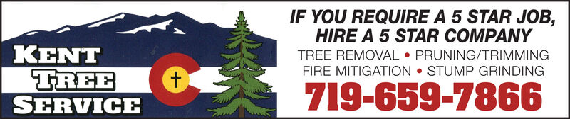 IF YOU REQUIRE A 5 STAR JOB,HIRE A 5 STAR COMPANYTREE REMOVAL  PRUNING/TRIMMINGFIRE MITIGATION  STUMP GRINDINGKENTTREESERVICE719-659-7866 IF YOU REQUIRE A 5 STAR JOB, HIRE A 5 STAR COMPANY TREE REMOVAL  PRUNING/TRIMMING FIRE MITIGATION  STUMP GRINDING KENT TREE SERVICE 719-659-7866