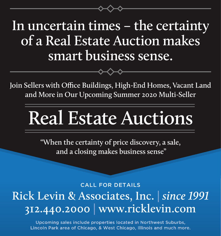 """In uncertain times  the certaintyof a Real Estate Auction makessmart business sense.Join Sellers with Office Buildings, High-End Homes, Vacant Landand More in Our Upcoming Summer 2020 Multi-SellerReal Estate Auctions""""When the certainty of price discovery, a sale,and a closing makes business sense""""CALL FOR DETAILSRick Levin & Associates, Inc. 