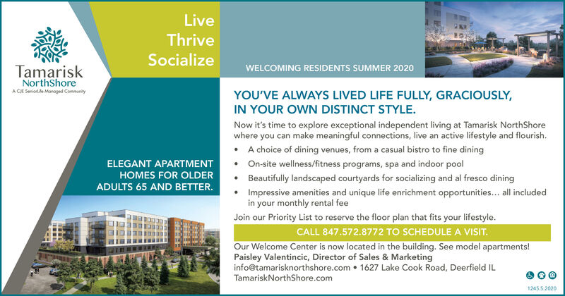 LiveThriveSocializeWELCOMING RESIDENTS SUMMER 2020TamariskNorthShoreA CJE Seniorlile Monaged ConmunityYOU'VE ALWAYS LIVED LIFE FULLY, GRACIOUSLY,IN YOUR OWN DISTINCT STYLE.Now it's time to explore exceptional independent living at Tamarisk NorthShorewhere you can make meaningful connections, live an active lifestyle and flourish. A choice of dining venues, from a casual bistro to fine dining On-site wellness/fitness programs, spa and indoor poolELEGANT APARTMENTHOMES FOR OLDERBeautifully landscaped courtyards for socializing and al fresco diningADULTS 65 AND BETTER.Impressive amenities and unique life enrichment opportunities... all includedin your monthly rental feeJoin our Priority List to reserve the floor plan that fits your lifestyle.CALL 847.572.8772 TO SCHEDULE A VISIT.Our Welcome Center is now located in the building. See model apartments!Paisley Valentincic, Director of Sales & Marketinginfo@tamarisknorthshore.com  1627 Lake Cook Road, Deerfield ILTamariskNorthShore.com1245.5.2020 Live Thrive Socialize WELCOMING RESIDENTS SUMMER 2020 Tamarisk NorthShore A CJE Seniorlile Monaged Conmunity YOU'VE ALWAYS LIVED LIFE FULLY, GRACIOUSLY, IN YOUR OWN DISTINCT STYLE. Now it's time to explore exceptional independent living at Tamarisk NorthShore where you can make meaningful connections, live an active lifestyle and flourish.  A choice of dining venues, from a casual bistro to fine dining  On-site wellness/fitness programs, spa and indoor pool ELEGANT APARTMENT HOMES FOR OLDER Beautifully landscaped courtyards for socializing and al fresco dining ADULTS 65 AND BETTER. Impressive amenities and unique life enrichment opportunities... all included in your monthly rental fee Join our Priority List to reserve the floor plan that fits your lifestyle. CALL 847.572.8772 TO SCHEDULE A VISIT. Our Welcome Center is now located in the building. See model apartments! Paisley Valentincic, Director of Sales & Marketing info@tamarisknorthshore.com  1627 Lake Cook Road, Deerfield IL 