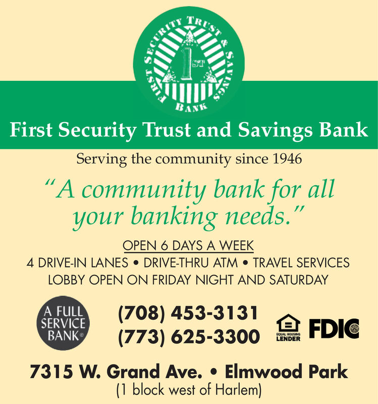 "TRUSTSTBANKFirst Security Trust and Savings BankServing the community since 1946A community bank for allyour banking needs.""OPEN 6 DAYS A WEEK4 DRIVE-IN LANES  DRIVE-THRU ATM  TRAVEL SERVICESLOBBY OPEN ON FRIDAY NIGHT AND SATURDAYA FULLSERVICEBANK(708) 453-3131(773) 625-3300 FDICSOUAL HOUSING7315 W. Grand Ave.  Elmwood Park(1 block west of Harlem)BCURITY TRUST ST BANK First Security Trust and Savings Bank Serving the community since 1946 A community bank for all your banking needs."" OPEN 6 DAYS A WEEK 4 DRIVE-IN LANES  DRIVE-THRU ATM  TRAVEL SERVICES LOBBY OPEN ON FRIDAY NIGHT AND SATURDAY A FULL SERVICE BANK (708) 453-3131 (773) 625-3300 FDIC SOUAL HOUSING 7315 W. Grand Ave.  Elmwood Park (1 block west of Harlem) BCURITY"