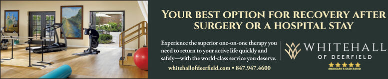 YOUR BEST OPTION FOR RECOVERY AFTERSURGERY ORA HOSPITAL STAYExperience the superior one-on-one therapy youneed to return to your active life quickly andsafely-with the world-class service you deserve.whitehallofdeerfield.com  847.947.4600WHITEHALLOF DEERFIELD*****MEDICARE SSTAR RATED YOUR BEST OPTION FOR RECOVERY AFTER SURGERY ORA HOSPITAL STAY Experience the superior one-on-one therapy you need to return to your active life quickly and safely-with the world-class service you deserve. whitehallofdeerfield.com  847.947.4600 WHITEHALL OF DEERFIELD ***** MEDICARE SSTAR RATED