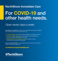 NorthShore Immediate CareFor COVID-19 andother health needs.Open seven days a week.NorthShore is committed to meeting all your Immediate Care needs, both generaland coronavirus-related. Find the right care for you: For general needs, visit northshore.org/immediatecare for locations and hours If you have COVID-19 symptoms, visit northshore.org/immediatecare foran e-Visit or call 847-HEALTH9 (847-432-5849) Dedicated COVID-19 Immediate Care sites are located in Gurnee,Lake Bluff, Niles and Skokie at Old OrchardFor up-to-date information on open locations, hours and what to do if you haveCOVID-19 symptoms, please visit:northshore.org/immediatecareNorthShoreUniversity He alth System NorthShore Immediate Care For COVID-19 and other health needs. Open seven days a week. NorthShore is committed to meeting all your Immediate Care needs, both general and coronavirus-related. Find the right care for you:  For general needs, visit northshore.org/immediatecare for locations and hours  If you have COVID-19 symptoms, visit northshore.org/immediatecare for an e-Visit or call 847-HEALTH9 (847-432-5849)  Dedicated COVID-19 Immediate Care sites are located in Gurnee, Lake Bluff, Niles and Skokie at Old Orchard For up-to-date information on open locations, hours and what to do if you have COVID-19 symptoms, please visit: northshore.org/immediatecare NorthShore University He alth System
