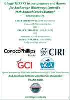 A huge THANKS to our sponsors and donorsfor Anchorage Waterways Council's36th Annual Creek Cleanup!SPONSORSHIPSCREEK CHAMPION ($2,500 and above)ConocoPhillips Alaska, Inc.CIRICREEK STEWARD ($1,000-$2,499)GCIAmerican Canoe AssociationCREEK GUARDIAN ($500-$999)Cathy and Dan GleasonConocoPhillips CIRIAlaskaGCIACAAMERICAN CANOE ASSOCIATIONSpecial assistance by MOA Parks and Recreation & MOA Solid Waste ServicesAnd, to all our fantastic volunteers in the creeks!THANK YOU!ANCHORAGEanchoragecreeks.org A huge THANKS to our sponsors and donors for Anchorage Waterways Council's 36th Annual Creek Cleanup! SPONSORSHIPS CREEK CHAMPION ($2,500 and above) ConocoPhillips Alaska, Inc. CIRI CREEK STEWARD ($1,000-$2,499) GCI American Canoe Association CREEK GUARDIAN ($500-$999) Cathy and Dan Gleason ConocoPhillips CIRI Alaska GCI ACA AMERICAN CANOE ASSOCIATION Special assistance by MOA Parks and Recreation & MOA Solid Waste Services And, to all our fantastic volunteers in the creeks! THANK YOU! ANCHORAGE anchoragecreeks.org
