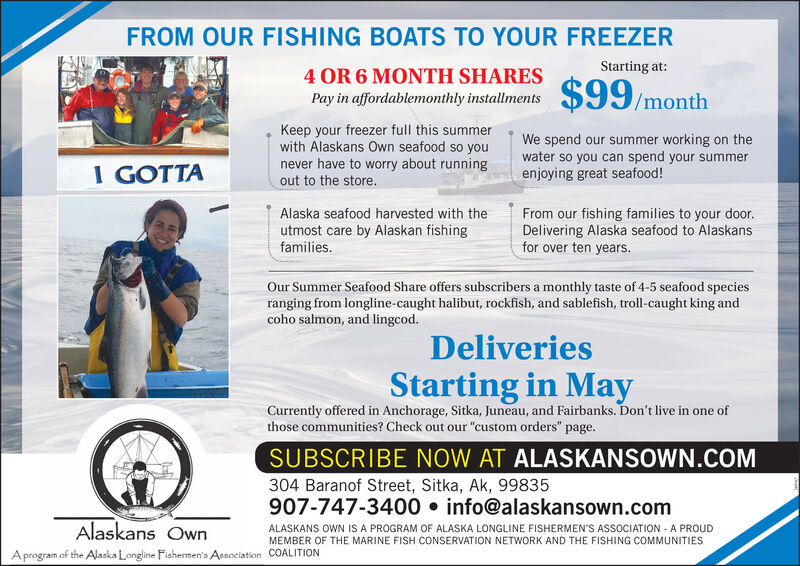 """FROM OUR FISHING BOATS TO YOUR FREEZERStarting at:4 OR 6 MONTH SHARESPay in affordablemonthly installments/monthKeep your freezer full this summerwith Alaskans Own seafood so younever have to worry about runningout to the store.We spend our summer working on thewater so you can spend your summerenjoying great seafood!I GOTTAAlaska seafood harvested with theutmost care by Alaskan fishingfamilies.From our fishing families to your door.Delivering Alaska seafood to Alaskansfor over ten years.Our Summer Seafood Share offers subscribers a monthly taste of 4-5 seafood speciesranging from longline-caught halibut, rockfish, and sablefish, troll-caught king andcoho salmon, and lingcod.DeliveriesStarting in MayCurrently offered in Anchorage, Sitka, Juneau, and Fairbanks. Don't live in one ofthose communities? Check out our """"custom orders"""" page.SUBSCRIBE NOW AT ALASKANSOWN.COM304 Baranof Street, Sitka, Ak, 99835907-747-3400  info@alaskansown.comAlaskans OwnALASKANS OWN IS A PROGRAM OF ALASKA LONGLINE FISHERMEN'S ASSOCIATION - A PROUDMEMBER OF THE MARINE FISH CONSERVATION NETWORK AND THE FISHING COMMUNITIESA program of the Alaska Longline Fishermen's Apsociation COALITION FROM OUR FISHING BOATS TO YOUR FREEZER Starting at: 4 OR 6 MONTH SHARES Pay in affordablemonthly installments /month Keep your freezer full this summer with Alaskans Own seafood so you never have to worry about running out to the store. We spend our summer working on the water so you can spend your summer enjoying great seafood! I GOTTA Alaska seafood harvested with the utmost care by Alaskan fishing families. From our fishing families to your door. Delivering Alaska seafood to Alaskans for over ten years. Our Summer Seafood Share offers subscribers a monthly taste of 4-5 seafood species ranging from longline-caught halibut, rockfish, and sablefish, troll-caught king and coho salmon, and lingcod. Deliveries Starting in May Currently offered in Anchorage, Sitka, Juneau, and Fairbanks. Don't live in one of those """
