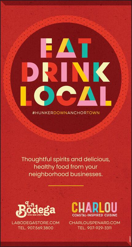 FATDRINKLOCAL#HUNKERDOWNANCHORTOWNThoughtful spirits and delicious,healthy food from yourneighborhood businesses.LaBodega CHARLOUWINE BEER SPIUTSCOASTAL-INSPIRED CUISINELABODEGASTORE.COMCHARLOUSPENARD.COMTEL. 907.569.3800TEL. 907-929-3311 FAT DRINK LOCAL #HUNKERDOWNANCHORTOWN Thoughtful spirits and delicious, healthy food from your neighborhood businesses. La Bodega CHARLOU WINE BEER SPIUTS COASTAL-INSPIRED CUISINE LABODEGASTORE.COM CHARLOUSPENARD.COM TEL. 907.569.3800 TEL. 907-929-3311