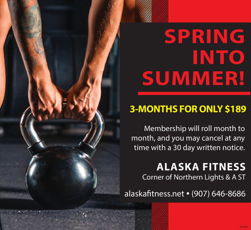 SPRINGINTOSUMMER!3-MONTHS FOR ONLY $189Membership will roll month tomonth, and you may cancel at anytime with a 30 day written notice.ALASKA FITNESSCorner of Northern Lights & A STalaskafitness.net  (907) 646-8686293209 SPRING INTO SUMMER! 3-MONTHS FOR ONLY $189 Membership will roll month to month, and you may cancel at any time with a 30 day written notice. ALASKA FITNESS Corner of Northern Lights & A ST alaskafitness.net  (907) 646-8686 293209