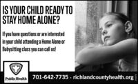 IS YOUR CHILD READY TOSTAY HOME ALONE?Ifyou have questions or are interestedin your child attending a Home Alone orBabysitting class you can call us!24Public Health 701-642-7735 · richlandcountyhealth.orgPrevent. Promote. Protect.293870 IS YOUR CHILD READY TO STAY HOME ALONE? Ifyou have questions or are interested in your child attending a Home Alone or Babysitting class you can call us! 24 Public Health 701-642-7735 · richlandcountyhealth.org Prevent. Promote. Protect. 293870