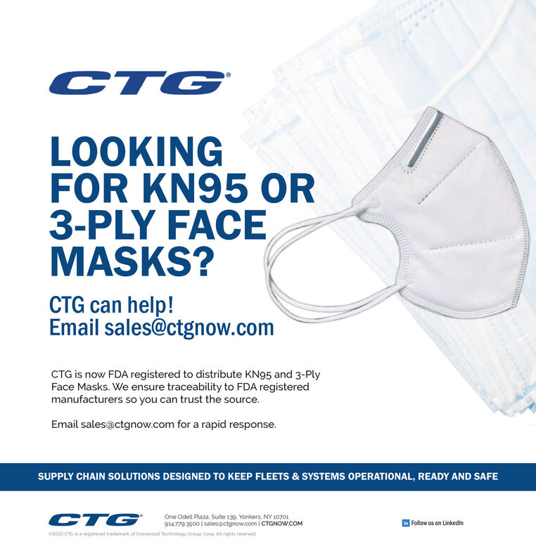 CTGLOOKINGFOR KN95 OR3-PLY FACEMASKS?CTG can help!Email sales@ctgnow.comCTG is now FDA registered to distribute KN95 and 3-PlyFace Masks. We ensure traceability to FDA registeredmanufacturers so you can trust the source.Email sales@ctgnow.com for a rapid response.SUPPLY CHAIN SOLUTIONS DESIGNED TO KEEP FLEETS & SYSTEMS OPERATIONAL, READY AND SAFECTGOne Odell Plaza. Suite 139. Yonkers. NY 10701914.779 3500   salesactgnow.com   CTGNOW.COMFollow us on Linkedin2020 CTC is a Negistered trademack of Crestwood Technology Group. Corp. All rights reserved CTG LOOKING FOR KN95 OR 3-PLY FACE MASKS? CTG can help! Email sales@ctgnow.com CTG is now FDA registered to distribute KN95 and 3-Ply Face Masks. We ensure traceability to FDA registered manufacturers so you can trust the source. Email sales@ctgnow.com for a rapid response. SUPPLY CHAIN SOLUTIONS DESIGNED TO KEEP FLEETS & SYSTEMS OPERATIONAL, READY AND SAFE CTG One Odell Plaza. Suite 139. Yonkers. NY 10701 914.779 3500   salesactgnow.com   CTGNOW.COM Follow us on Linkedin 2020 CTC is a Negistered trademack of Crestwood Technology Group. Corp. All rights reserved