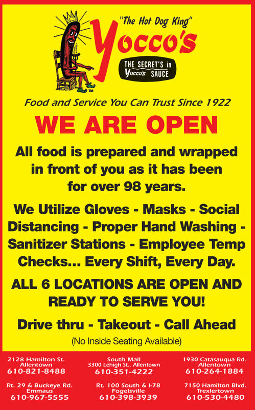 """""""The Hot Dog King""""OCco'STHE SECRET'S inYocco's SAUCEFood and Service You Can Trust Since 1922WE ARE OPENAll food is prepared and wrappedin front of you as it has beenfor over 98 years.We Utilize Gloves - Masks - SocialDistancing - Proper Hand Washing -Sanitizer Stations - Employee TempChecks... Every Shift, Every Day.%3DALL 6 LOCATIONS ARE OPEN ANDREADY TO SERVE YOU!Drive thru - Takeout - Call Ahead(No Inside Seating Available)2128 Hamilton St.AllentownSouth Mall3300 Lehigh St., Allentown610-351-42221930 Catasauqua Rd.Allentown610-821-8488610-264-1884Rt. 29 & Buckeye Rd.EmmausRt. 100 South & l-78Fogelsville610-398-39397150 Hamilton Blvd.Trexlertown610-967-5555610-530-4480 """"The Hot Dog King"""" OCco'S THE SECRET'S in Yocco's SAUCE Food and Service You Can Trust Since 1922 WE ARE OPEN All food is prepared and wrapped in front of you as it has been for over 98 years. We Utilize Gloves - Masks - Social Distancing - Proper Hand Washing - Sanitizer Stations - Employee Temp Checks... Every Shift, Every Day. %3D ALL 6 LOCATIONS ARE OPEN AND READY TO SERVE YOU! Drive thru - Takeout - Call Ahead (No Inside Seating Available) 2128 Hamilton St. Allentown South Mall 3300 Lehigh St., Allentown 610-351-4222 1930 Catasauqua Rd. Allentown 610-821-8488 610-264-1884 Rt. 29 & Buckeye Rd. Emmaus Rt. 100 South & l-78 Fogelsville 610-398-3939 7150 Hamilton Blvd. Trexlertown 610-967-5555 610-530-4480"""