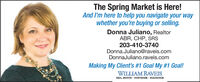 The Spring Market is Here!And l'm here to help you navigate your waywhether you're buying or selling.Donna Juliano, RealtorABR, CHP, SRS203-410-3740Donna.Juliano@raveis.comDonnaJuliano.raveis.comMaking My Client's #1 Goal My #1 Goal!WILLIAM RAVEISREAL ESTATE  MORTGAGE  INSURANCE The Spring Market is Here! And l'm here to help you navigate your way whether you're buying or selling. Donna Juliano, Realtor ABR, CHP, SRS 203-410-3740 Donna.Juliano@raveis.com DonnaJuliano.raveis.com Making My Client's #1 Goal My #1 Goal! WILLIAM RAVEIS REAL ESTATE  MORTGAGE  INSURANCE