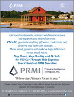 """A PRMIPrimary ResidentialMortgage, Inc.beNMLS OSs4Our local restaurants, retailers and business needour support now more than ever.PLEASE, go online and buy gift cards, order take out,delivery and curb side pickups..These small gestures will make a huge differencein our small towns.Stay Home, Stay Healthy and Be Safe.We Will Get Through This Together.Your Friends at PRMI ShorelineA PRMIPrimary ResidentialMortgage, Inc.""""Where the Primary focus is you.""""Please contact one of our expert loan officers to see how we can help youachieve the important goals in your life.96 Broad Street, Guilford, CT I 203.453.5555 I www.prmishoreline.comA Connecticut Department of Banking, Lender NMLS #3094 f A PRMI Primary Residential Mortgage, Inc. beNMLS OSs4 Our local restaurants, retailers and business need our support now more than ever. PLEASE, go online and buy gift cards, order take out, delivery and curb side pickups.. These small gestures will make a huge difference in our small towns. Stay Home, Stay Healthy and Be Safe. We Will Get Through This Together. Your Friends at PRMI Shoreline A PRMI Primary Residential Mortgage, Inc. """"Where the Primary focus is you."""" Please contact one of our expert loan officers to see how we can help you achieve the important goals in your life. 96 Broad Street, Guilford, CT I 203.453.5555 I www.prmishoreline.com A Connecticut Department of Banking, Lender NMLS #3094 f"""