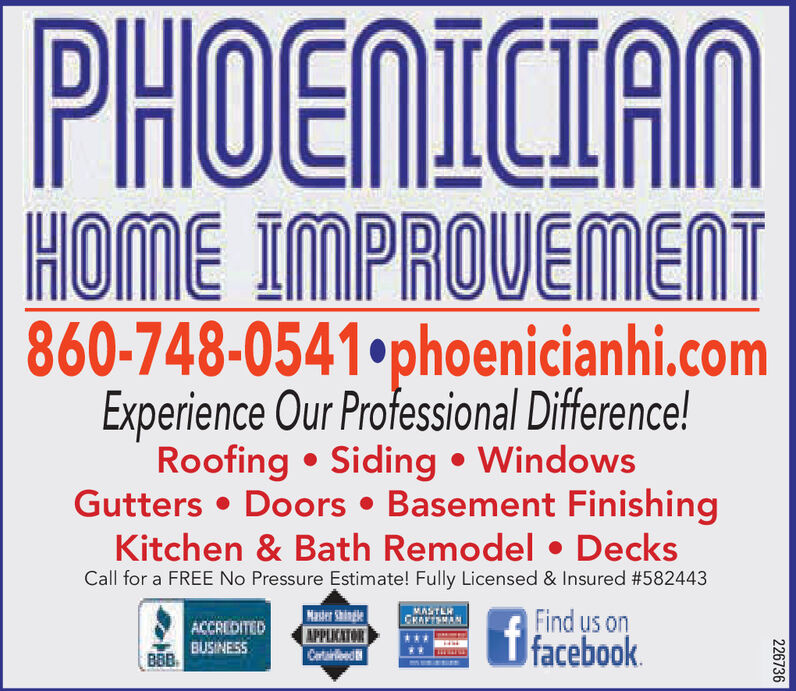 PHOENICIAMHOME IMPROVEMENT860-748-0541phoenicianhi.comExperience Our Professional Difference!Roofing  Siding  WindowsGutters  Doors  Basement FinishingKitchen & Bath Remodel  DecksCall for a FREE No Pressure Estimate! Fully Licensed & Insured #582443Masier ShingleAPPLICATORCartareedA Find us onffacebook.MASTLHCRAFISMANACCREDITEDBUSINESSBBB226736 PHOENICIAM HOME IMPROVEMENT 860-748-0541phoenicianhi.com Experience Our Professional Difference! Roofing  Siding  Windows Gutters  Doors  Basement Finishing Kitchen & Bath Remodel  Decks Call for a FREE No Pressure Estimate! Fully Licensed & Insured #582443 Masier Shingle APPLICATOR Cartareed A Find us on ffacebook. MASTLH CRAFISMAN ACCREDITED BUSINESS BBB 226736