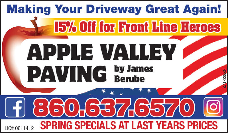 Making Your Driveway Great Again!15% Off for Front Line HeroesAPPLE VALLEYPAVINGby JamesBerubef 860.637.6570 OSPRING SPECIALS AT LAST YEARS PRICESLIC# 0611412R228331V2 Making Your Driveway Great Again! 15% Off for Front Line Heroes APPLE VALLEY PAVING by James Berube f 860.637.6570 O SPRING SPECIALS AT LAST YEARS PRICES LIC# 0611412 R228331V2