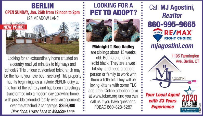 BERLINLOOKING FOR ACall MJ Agostini,PET TO ADOPT?OPEN SUNDAY, Jan. 26th from 12 noon to 2pm125 MEADOW LANERealtor860-995-9665RE/RAX RE/MAXNEW PRICE!RIGHT CHOICEmjagostini.comMidnight & Boo Radleyare siblings about 13 weeksold. Both are longhairsolid black. They are a weebit shy and need a patientperson or family to work withthem a little bit. They will beloving kittens with some TLCand time. Online adoption format www.fobac.org and you cancall us if you have questions.FOBAC 860-828-52871195 FarmingtonAve. Berlin, CTLooking for an extraordinary home situated ona country road yet minutes to highways andschools? This unique customized brick ranch maybe the home you have been seeking! This propertyhad its beginnings as a historic BERLIN dairy atthe turn of the century and has been interestinglytransformed into a modern day sprawling homewith possible extended family living arrangementsover the attached 2 car garage. $259,900Directions: Lower Lane to Meadow LaneAGOSTINIYour Local Agent2020FIVE STARwith 33 YearsExperienceEAL ESTATE AGENTMary Jean AgostiniRR225588 BERLIN LOOKING FOR A Call MJ Agostini, PET TO ADOPT? OPEN SUNDAY, Jan. 26th from 12 noon to 2pm 125 MEADOW LANE Realtor 860-995-9665 RE/RAX RE/MAX NEW PRICE! RIGHT CHOICE mjagostini.com Midnight & Boo Radley are siblings about 13 weeks old. Both are longhair solid black. They are a wee bit shy and need a patient person or family to work with them a little bit. They will be loving kittens with some TLC and time. Online adoption form at www.fobac.org and you can call us if you have questions. FOBAC 860-828-5287 1195 Farmington Ave. Berlin, CT Looking for an extraordinary home situated on a country road yet minutes to highways and schools? This unique customized brick ranch may be the home you have been seeking! This property had its beginnings as a historic BERLIN dairy at the turn of the century and has been interestingly transformed into a modern day sprawling home with possible extended family living arrangement