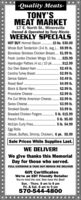 -Quality Meats-TONY'SMEAT MARKET17 E. North St., MinersvilleOwned & Operated by Tony RiccioWEEKLY SPECÍALSHOT BUY Hormel Bacon . 15 Ibs. $30.00Whole Butt Tenderloin (3-4 lb. avg.).. $9.99 lb.Boneless Skinless Chicken Breast... $1.99 lb.Fresh Jumbo Chicken Wings 10 lbs. .$25.99Hamburger Patties (4 oz.) 10 pk. .$12.99Our Own Baked Ham .Carolina Turkey Breast.Genoa Salami.Roast Beef .......$2.49 lb..$2.99 lb.$3.49 lb.$4.99 lb.Block & Barrel Ham.$2.99 lb.Provolone Cheese .$2.99 lb.Pre Cut White American Cheese.$2.99 lb.Swiss Cheese..$3.99 lb.Smoked Gouda .$3.99 lb.Breaded Chicken Fingers ..5 Ib. $15.99French Fries..5 Ib. $5.00McCain Curly Fries .Egg Rolls-(Steak, Buffalo, Shrimp, Chicken). 6 pk. $5.995 Ib. $4.99Sale Prices While Supplies Last.WE DELIVER!We give thanks this MemorialDay for those who served.FULL CATERING & TAKE OUT MENUS WE DELIVERGift CertificatesWe're an EBT Friendly RetailerYou've tried the rest. Now have the Best!Sun. - Thurs. 8 am to 8 pmFri. & Sat. 8 am to 9 pm570-544-4800**** -Quality Meats- TONY'S MEAT MARKET 17 E. North St., Minersville Owned & Operated by Tony Riccio WEEKLY SPECÍALS HOT BUY Hormel Bacon . 15 Ibs. $30.00 Whole Butt Tenderloin (3-4 lb. avg.).. $9.99 lb. Boneless Skinless Chicken Breast... $1.99 lb. Fresh Jumbo Chicken Wings 10 lbs. .$25.99 Hamburger Patties (4 oz.) 10 pk. .$12.99 Our Own Baked Ham . Carolina Turkey Breast. Genoa Salami. Roast Beef .. ..... $2.49 lb. .$2.99 lb. $3.49 lb. $4.99 lb. Block & Barrel Ham. $2.99 lb. Provolone Cheese . $2.99 lb. Pre Cut White American Cheese. $2.99 lb. Swiss Cheese.. $3.99 lb. Smoked Gouda . $3.99 lb. Breaded Chicken Fingers .. 5 Ib. $15.99 French Fries.. 5 Ib. $5.00 McCain Curly Fries . Egg Rolls- (Steak, Buffalo, Shrimp, Chicken). 6 pk. $5.99 5 Ib. $4.99 Sale Prices While Supplies Last. WE DELIVER! We give thanks this Memorial Day for those who served. FULL CATERING & TAKE OUT MENUS WE DELIVER Gift Certificates We're an EBT Friendly Retailer You've tried the rest. Now have the Best! Sun