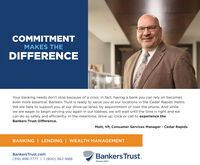 COMMITMENTMAKES THEDIFFERENCEYour banking needs don't stop because of a crisis. In fact, having a bank you can rely on becomeseven more essential. Bankers Trust is ready to serve you at our locations in the Cedar Rapids metro.We are here to support you at our drive-up lanes, by appointment or over the phone. And whilewe are eager to begin serving you again in our lobbies, we will wait until the time is right and wecan do so safely and efficiently. In the meantime, drive up, click or call to experience theBankers Trust Difference.Matt, VP, Consumer Services Manager - Cedar RapidsBANKING | LENDING | WEALTH MANAGEMENTBankersTrust.comBankers Trust.(319) 896-7777 | 1(800) 362-1688Member FDIC COMMITMENT MAKES THE DIFFERENCE Your banking needs don't stop because of a crisis. In fact, having a bank you can rely on becomes even more essential. Bankers Trust is ready to serve you at our locations in the Cedar Rapids metro. We are here to support you at our drive-up lanes, by appointment or over the phone. And while we are eager to begin serving you again in our lobbies, we will wait until the time is right and we can do so safely and efficiently. In the meantime, drive up, click or call to experience the Bankers Trust Difference. Matt, VP, Consumer Services Manager - Cedar Rapids BANKING | LENDING | WEALTH MANAGEMENT BankersTrust.com Bankers Trust. (319) 896-7777 | 1(800) 362-1688 Member FDIC
