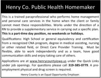 Henry Co. Public Health HomemakerThis is a trained paraprofessional who performs home managementand personal care services in the home when the client or familycannot meet these responsibilities. Works under the direction of aRN to provide a supplementary service in carrying out a specific plan.This is a part-time day position, no weekends or holidays.Qualifications: High School or general equivalency and certificationfrom a recognized CNA program, degree in medical assisting, nursingor other related field, or Direct Care Provider Training. Must beflexible, able to work independently and as a team, have goodcommunication skills and enjoy taking care of others.Applications are at www.henrycountyiowa.us under the Quick Linksunder job openings. For questions please call 319-385-0779. A pre-employment physical and drug screen is required.Henry County is an Equal Opportunity Employer. Henry Co. Public Health Homemaker This is a trained paraprofessional who performs home management and personal care services in the home when the client or family cannot meet these responsibilities. Works under the direction of a RN to provide a supplementary service in carrying out a specific plan. This is a part-time day position, no weekends or holidays. Qualifications: High School or general equivalency and certification from a recognized CNA program, degree in medical assisting, nursing or other related field, or Direct Care Provider Training. Must be flexible, able to work independently and as a team, have good communication skills and enjoy taking care of others. Applications are at www.henrycountyiowa.us under the Quick Links under job openings. For questions please call 319-385-0779. A pre- employment physical and drug screen is required. Henry County is an Equal Opportunity Employer.