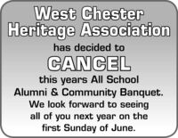 West ChesterHeritage Associationhas decided toCANCELthis years All SchoolAlumni & Community Banquet.We look forward to seeingall of you next year on thefirst Sunday of June. West Chester Heritage Association has decided to CANCEL this years All School Alumni & Community Banquet. We look forward to seeing all of you next year on the first Sunday of June.