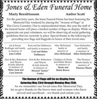 """Jones L Eden Funeral HomeMarty BeenblossomAmber ScottFor the past forty years, the Jones Funeral Home has been honoring theMemorial Day weekend by placing the """"Avenue of Flags"""" atElm Grove Cemetery. Due to unprecedented times, this year the staff ofthe funeral home will place a limited number of flags on display. While weappreciate our past volunteers, we will be observing all social gatheringguidelines that are currently in place. Special thanks to the following forproviding new flags and flagpoles in honor of their loved ones:Joe & KarenRedlinger and family and family in memory ofin memory ofJoan CollettFran Darbyshireand familyin memory ofAlice McFarland Allen DarbyshireKurt and Jan DallmeyerAlice McFarlandfamily inmemory ofCarl and HelenDallmeyerDon & Bev Robertson Don & Bev Robertson Children of Doyleand Wayne& Judy Janecekin memory ofMelo, Ireta andGary JanecekThe Florenceand Helen Brownand Wayne& Judy Janecekin memory ofHoward """"Junior""""in memory ofDoyle andHelen BrownSheets family inmemory ofFlorence SheetsCusterThe Avenue of Flags will be on display fromSaturday May 23rd through Monday May 25th.As we remember our loved ones this Memorial Day,let us give thanks to the brave men and women who haveserved and sacrificed...we thank and salute you. Jones L Eden Funeral Home Marty Beenblossom Amber Scott For the past forty years, the Jones Funeral Home has been honoring the Memorial Day weekend by placing the """"Avenue of Flags"""" at Elm Grove Cemetery. Due to unprecedented times, this year the staff of the funeral home will place a limited number of flags on display. While we appreciate our past volunteers, we will be observing all social gathering guidelines that are currently in place. Special thanks to the following for providing new flags and flagpoles in honor of their loved ones: Joe & Karen Redlinger and family and family in memory of in memory of Joan Collett Fran Darbyshire and family in memory of Alice McFarland Allen Darbyshire Kurt and Jan Dallmeyer Alice M"""