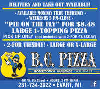 """DELIVERY AND TAKE OUT AVAILABLE! AVAILABLE MONDAY THRU THURSDAY WEEKENDS 5 PM-CLOSE """"PIE ON THE FLY"""" FOR $8.48LARGE 1-TOPPING PIZZAPICK UP ONLY (not included with 2-FOR-TUESDAY) 2-FOR TUESDAY!  LARGE OR X-LARGEB.C. PIZZAThe HOMETOWN HANDMADE GOURMET Pizza401 W. 7th Street  HOURS: 2 PM-10 PM231-734-3922  EVART, MI DELIVERY AND TAKE OUT AVAILABLE!  AVAILABLE MONDAY THRU THURSDAY  WEEKENDS 5 PM-CLOSE  """"PIE ON THE FLY"""" FOR $8.48 LARGE 1-TOPPING PIZZA PICK UP ONLY (not included with 2-FOR-TUESDAY)  2-FOR TUESDAY!  LARGE OR X-LARGE B.C. PIZZA The HOMETOWN HANDMADE GOURMET Pizza 401 W. 7th Street  HOURS: 2 PM-10 PM 231-734-3922  EVART, MI"""