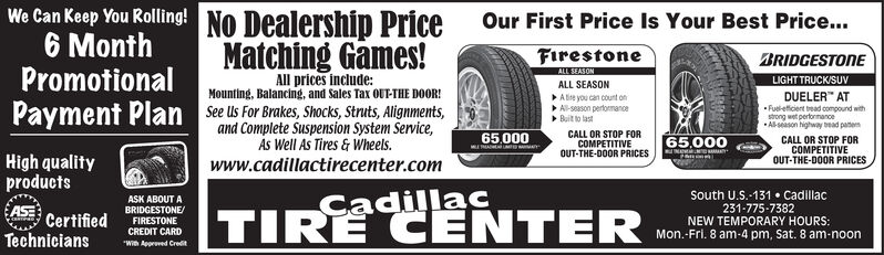 "We Can Keep You Rolling! No Dealership Price Our First Price Is Your Best Price...6 MonthPromotionalMatching Games!FirestoneALL SEASONBRIDGESTONELIGHT TRUCK/SUVAll prices include:ALL SEASONMounting, Balancing, and sales Tax OUT-THE DOOR!A lite you can count onDUELER"" ATFuel-etficient bead compound withand Complete Suspension System Service,As Well As Tires & Wheels.Al-s8ason pertormanoeBuit to lastCALL OR STOP FORCOMPETITIVEOUT-THE-DOOR PRICESstrong wet perbrnanceAl-season highway bead patenCALL OR STOP FOR65,00065,000High qualityproductsOUT-THE-DOOR PRICESCOMPETITIVEwww.cadillactirecenter.comSouth U.S.-131  Cadillac231-775-7382NEW TEMPORARY HOURS:Mon.-Fri. 8 am-4 pm, Sat. 8 am-noonASK ABOUT ABRIDGESTONE/TIRE CENTERÇadillaCASECertifiedCREDIT CARDFIRESTONETechnicians""With Appreved Credit We Can Keep You Rolling! No Dealership Price Our First Price Is Your Best Price... 6 Month Promotional Matching Games! Firestone ALL SEASON BRIDGESTONE LIGHT TRUCK/SUV All prices include: ALL SEASON Mounting, Balancing, and sales Tax OUT-THE DOOR! A lite you can count on DUELER"" AT Fuel-etficient bead compound with and Complete Suspension System Service, As Well As Tires & Wheels. Al-s8ason pertormanoe Buit to last CALL OR STOP FOR COMPETITIVE OUT-THE-DOOR PRICES strong wet perbrnance Al-season highway bead paten CALL OR STOP FOR 65,000 65,000 High quality products OUT-THE-DOOR PRICES COMPETITIVE www.cadillactirecenter.com South U.S.-131  Cadillac 231-775-7382 NEW TEMPORARY HOURS: Mon.-Fri. 8 am-4 pm, Sat. 8 am-noon ASK ABOUT A BRIDGESTONE/ TIRE CENTER ÇadillaC ASE Certified CREDIT CARD FIRESTONE Technicians ""With Appreved Credit"