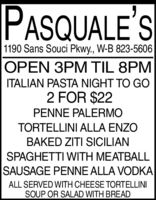 PASQUALE'S1190 Sans Souci Pkwy., W-B 823-5606OPEN 3PM TIL 8PMITALIAN PASTA NIGHT TO GO2 FOR $22PENNE PALERMOTORTELLINI ALLA ENZOBAKED ZITI SICILIANSPAGHETTI WITH MEATBALLSAUSAGE PENNE ALLA VODKAALL SERVED WITH CHEESE TORTELLINISOUP OR SALAD WITH BREAD PASQUALE'S 1190 Sans Souci Pkwy., W-B 823-5606 OPEN 3PM TIL 8PM ITALIAN PASTA NIGHT TO GO 2 FOR $22 PENNE PALERMO TORTELLINI ALLA ENZO BAKED ZITI SICILIAN SPAGHETTI WITH MEATBALL SAUSAGE PENNE ALLA VODKA ALL SERVED WITH CHEESE TORTELLINI SOUP OR SALAD WITH BREAD