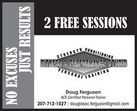 2 FREE SESSIONSCONDITIONINGSTRENGTHEITNESS C PERFORMANCEISTUDIOPERSONALRAININGDoug FergusonACE-Certified Personal Trainer207-712-1027 | douglasac.ferguson@gmail.comNO EXCUSESJUST RESULTS 2 FREE SESSIONS CONDITIONING STRENGTH EITNESS C PERFORMANCEISTUDIO PERSONALRAINING Doug Ferguson ACE-Certified Personal Trainer 207-712-1027 | douglasac.ferguson@gmail.com NO EXCUSES JUST RESULTS
