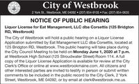 City of WestbrookOFOFY OFSTERO2 York St., Westbrook, ME 04092  (207) 854-9105  Fax: (207) 854-0635NOTICE OF PUBLIC HEARINGLiquor License for Eat Management, LLC dba Corsettis (125 BridgtonRD, Westbrook)The City of Westbrook will hold a public hearing on a Liquor LicenseApplication submitted by Eat Management LLC dba Corsettis, located at125 Bridgton RD, Westbrook. This public hearing will take place duringthe City Council Meeting to be held on Monday June 1, 2020 at 7 p.m.at Westbrook High School (125 Stroudwater Street) Room 114. A fullcopy of the Liquor License Application is available for review at the CityClerk's Office or online at www.westbrookmaine.com. All citizens andother interested parties are invited to testify in person or submit writtencomments to be included in the public record to the City Clerk, 2 YorkStreet, Westbrook, ME 04092, or by email at clerk@westbrook.me.us.THE City of Westbrook OF OFY OF STERO 2 York St., Westbrook, ME 04092  (207) 854-9105  Fax: (207) 854-0635 NOTICE OF PUBLIC HEARING Liquor License for Eat Management, LLC dba Corsettis (125 Bridgton RD, Westbrook) The City of Westbrook will hold a public hearing on a Liquor License Application submitted by Eat Management LLC dba Corsettis, located at 125 Bridgton RD, Westbrook. This public hearing will take place during the City Council Meeting to be held on Monday June 1, 2020 at 7 p.m. at Westbrook High School (125 Stroudwater Street) Room 114. A full copy of the Liquor License Application is available for review at the City Clerk's Office or online at www.westbrookmaine.com. All citizens and other interested parties are invited to testify in person or submit written comments to be included in the public record to the City Clerk, 2 York Street, Westbrook, ME 04092, or by email at clerk@westbrook.me.us. THE