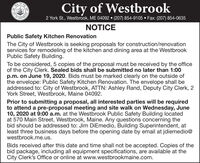 FTHECity of Westbrook2 York St., Westbrook, ME 04092  (207) 854-9105  Fax: (207) 854-0635STERCNOTICEPublic Safety Kitchen RenovationThe City of Westbrook is seeking proposals for construction/renovationservices for remodeling of the kitchen and dining area at the WestbrookPublic Safety Building.To be considered, 5 copies of the proposal must be received by the officeof the City Clerk. Sealed bids shall be submitted no later than 1:00p.m. on June 19, 2020. Bids must be marked clearly on the outside ofthe envelope: Public Safety Kitchen Renovation. The envelope shall beaddressed to: City of Westbrook, ATTN: Ashley Rand, Deputy City Clerk, 2York Street, Westbrook, Maine 04092.Prior to submitting a proposal, all interested parties will be requiredto attend a pre-proposal meeting and site walk on Wednesday, June10, 2020 at 9:00 a.m. at the Westbrook Public Safety Building locatedat 570 Main Street, Westbrook, Maine. Any questions concerning thebid should be addressed to: Jim DiEmedio, Building Superintendent, atleast three business days before the opening date by email at jdiemedio@westbrook.me.us.Bids received after this date and time shall not be accepted. Copies of thebid package, including all equipment specifications, are available at theCity Clerk's Office or online at www.westbrookmaine.com.OTY E FTHE City of Westbrook 2 York St., Westbrook, ME 04092  (207) 854-9105  Fax: (207) 854-0635 STERC NOTICE Public Safety Kitchen Renovation The City of Westbrook is seeking proposals for construction/renovation services for remodeling of the kitchen and dining area at the Westbrook Public Safety Building. To be considered, 5 copies of the proposal must be received by the office of the City Clerk. Sealed bids shall be submitted no later than 1:00 p.m. on June 19, 2020. Bids must be marked clearly on the outside of the envelope: Public Safety Kitchen Renovation. The envelope shall be addressed to: City of Westbrook, ATTN: Ashley Rand, Deputy City Clerk, 2 York Street, Westbrook, Maine 04092. Prior to submitting a proposal, all interested parties will be required to attend a pre-proposal meeting and site walk on Wednesday, June 10, 2020 at 9:00 a.m. at the Westbrook Public Safety Building located at 570 Main Street, Westbrook, Maine. Any questions concerning the bid should be addressed to: Jim DiEmedio, Building Superintendent, at least three business days before the opening date by email at jdiemedio@ westbrook.me.us. Bids received after this date and time shall not be accepted. Copies of the bid package, including all equipment specifications, are available at the City Clerk's Office or online at www.westbrookmaine.com. OTY E