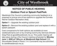 FTHECity of Westbrook2 York St., Westbrook, ME 04092  (207) 854-9105  Fax: (207) 854-0635STERCNOTICE OF PUBLIC HEARINGOutdoor Pool or Splash Pad/ParkWestbrook City Council is soliciting community feedback on aproposal to pursue one of two options to upgrade the CorneliaWarren Outdoor Recreation Area.Option 1- Upgrade the existing outdoor poolOption 2 - Remove the existing outdoor pool and replace it with asplash pad/parkCost comparisons for both options are available at www.westbrookmaine.com or by emailing Community Services DirectorGreg Post at gpost@westbrook.me.us. This public hearing willtake place during a City Council meeting scheduled for MondayJune 1, 2020 at 7:00 p.m. at Westbrook High School (125Stroudwater Street) in Room 114. Comments may be submittedto clerk@westbrook.me.us.OOEOTY OF FTHE City of Westbrook 2 York St., Westbrook, ME 04092  (207) 854-9105  Fax: (207) 854-0635 STERC NOTICE OF PUBLIC HEARING Outdoor Pool or Splash Pad/Park Westbrook City Council is soliciting community feedback on a proposal to pursue one of two options to upgrade the Cornelia Warren Outdoor Recreation Area. Option 1- Upgrade the existing outdoor pool Option 2 - Remove the existing outdoor pool and replace it with a splash pad/park Cost comparisons for both options are available at www. westbrookmaine.com or by emailing Community Services Director Greg Post at gpost@westbrook.me.us. This public hearing will take place during a City Council meeting scheduled for Monday June 1, 2020 at 7:00 p.m. at Westbrook High School (125 Stroudwater Street) in Room 114. Comments may be submitted to clerk@westbrook.me.us. OOE OTY OF